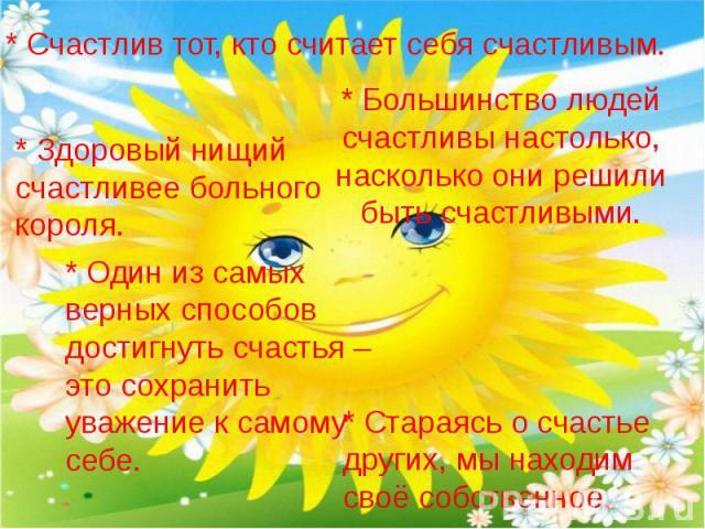 * Счастлив тот, кто считает себя счастливым. * Здоровый нищий счастливее больного короля. * Большинство людей счастливы настолько, насколько они решили быть счастливыми. * Один из самых верных способов достигнуть счастья – это сохранить уважение к с…