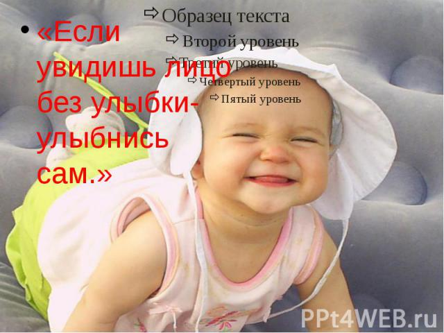 «Если увидишь лицо без улыбки- улыбнись сам.»