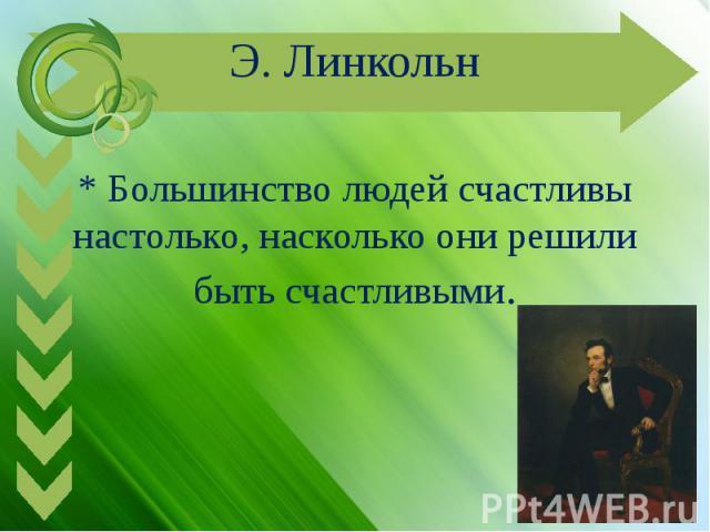 Э. Линкольн* Большинство людей счастливы настолько, насколько они решили быть счастливыми.