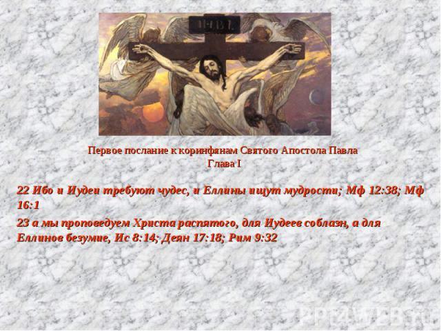 Первое послание к коринфянам Святого Апостола Павла Глава I 22 Ибо и Иудеи требуют чудес, и Еллины ищут мудрости; Мф 12:38; Мф 16:1 23 а мы проповедуем Христа распятого, для Иудеев соблазн, а для Еллинов безумие, Ис 8:14; Деян 17:18; Рим 9:32