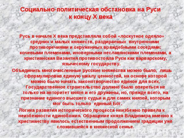 Социально-политическая обстановка на Русик концу X века Русь в начале Х века представляла собой «лоскутное одеяло» средних и малых княжеств, раздираемых внутренними противоречиями и окруженных враждебными соседями: кочевыми племенами, иноверными нес…