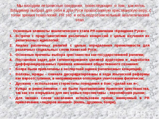 Мы находим летописные сведения, повествующие о том, как князь Владимир выбрал для себя и для Руси православную христианскую веру, с точки зрения технологий PR это и есть подготовительный аналитический этап. Основные элементы аналитического этапа PR-…