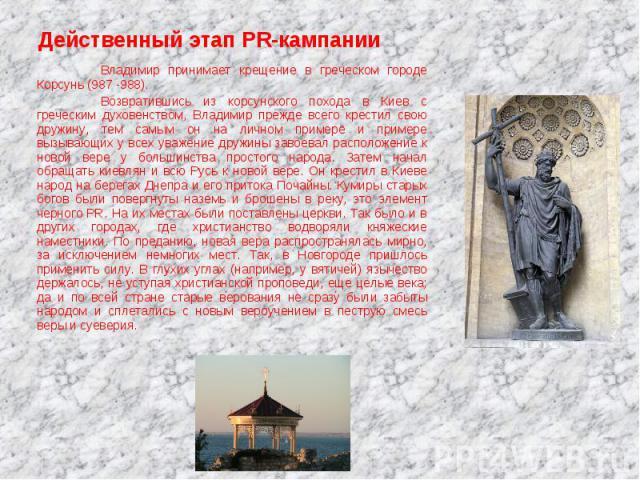 Владимир принимает крещение в греческом городе Корсунь (987 -988).Возвратившись из корсунского похода в Киев с греческим духовенством, Владимир прежде всего крестил свою дружину, тем самым он на личном примере и примере вызывающих у всех уважение др…