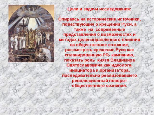 Цели и задачи исследования:Опираясь на исторические источники, повествующие о крещении Руси, а также на современные представления о возможностях и методах целенаправленного влияния на общественное сознание, рассмотреть крещение Руси как спланирован…