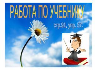РАБОТА ПО УЧЕБНИКУ стр.91, упр. 57.