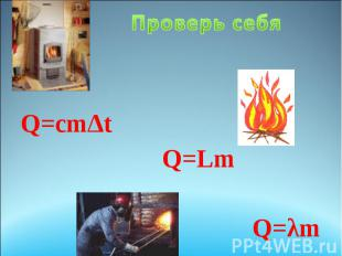 Проверь себя Q=сm∆t Q=Lm Q=λm