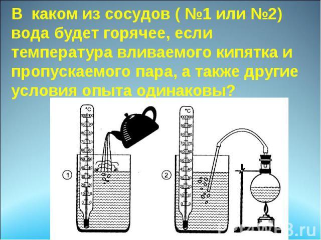 В каком из сосудов ( №1 или №2) вода будет горячее, если температура вливаемого кипятка и пропускаемого пара, а также другие условия опыта одинаковы?