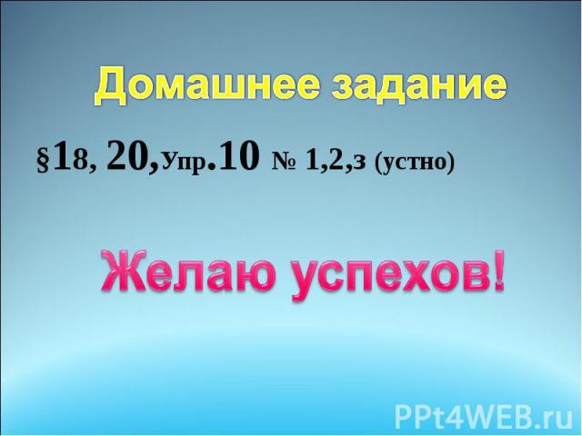 Домашнее задание §18, 20,Упр.10 № 1,2,з (устно) Желаю успехов!