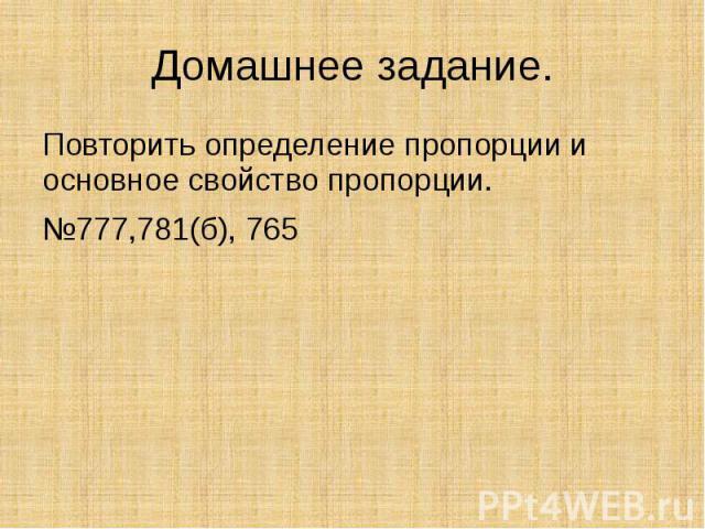 Домашнее задание.Повторить определение пропорции и основное свойство пропорции.№777,781(б), 765