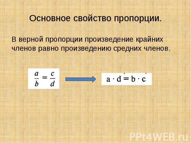 Основное свойство пропорции.В верной пропорции произведение крайних членов равно произведению средних членов.