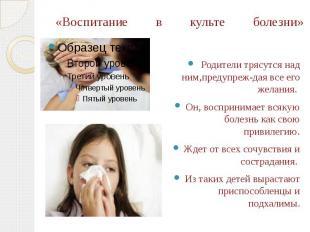 «Воспитание в культе болезни» Родители трясутся над ним,предупреж-дая все его же