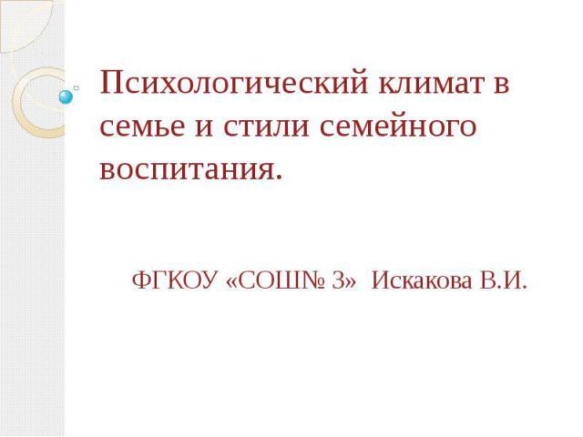Психологический климат в семье и стили семейного воспитания. ФГКОУ «СОШ№ 3» Искакова В.И.