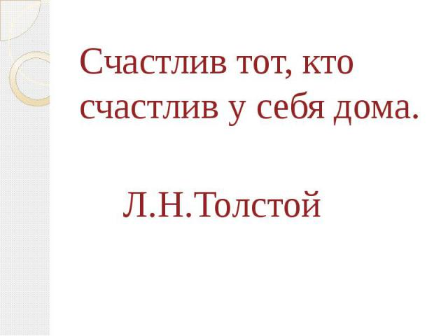 Счастлив тот, кто счастлив у себя дома.Счастлив тот, кто счастлив у себя дома. Л.Н.Толстой