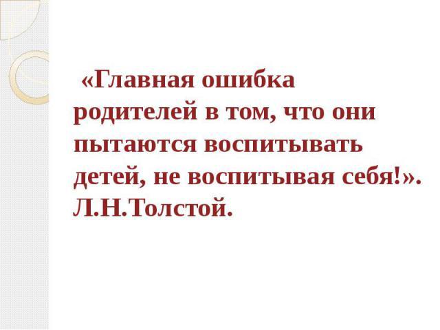 «Главная ошибка родителей в том, что они пытаются воспитывать детей, не воспитывая себя!». Л.Н.Толстой.