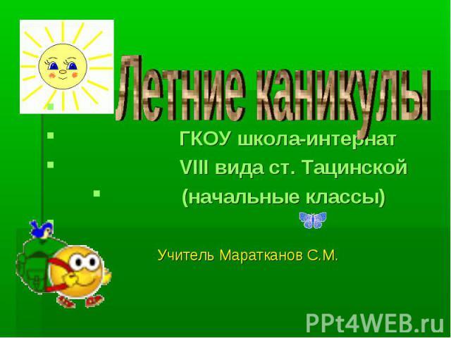 Летние каникулы ГКОУ школа-интернат VIII вида ст. Тацинской (начальные классы) Учитель Маратканов С.М.