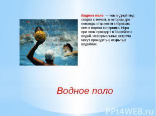 Водное поло— командный вид спорта с мячом, в котором две команды стараются заб