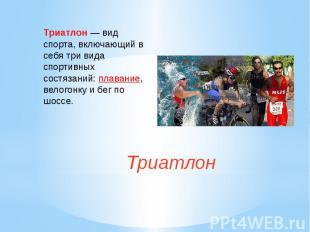 Триатлон— вид спорта, включающий в себя три вида спортивных состязаний:плавани