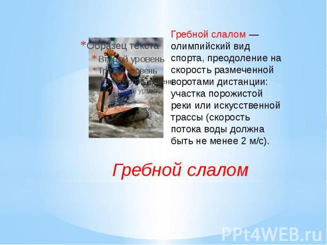 Гребной слалом— олимпийский вид спорта, преодоление на скорость размеченной воротами дистанции: участка порожистой реки или искусственной трассы (скорость потока воды должна быть не менее 2 м/с). Гребной слалом