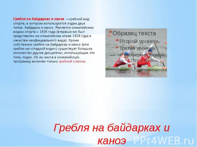 Гребля на байдарках и каноэ—гребной вид спорта, в котором используются лодки двух типов: байдарки и каноэ. Является олимпийским видом спорта с 1936 года (впервые же был представлен на олимпийских играх 1924 года в качестве неофициального вида). Кро…