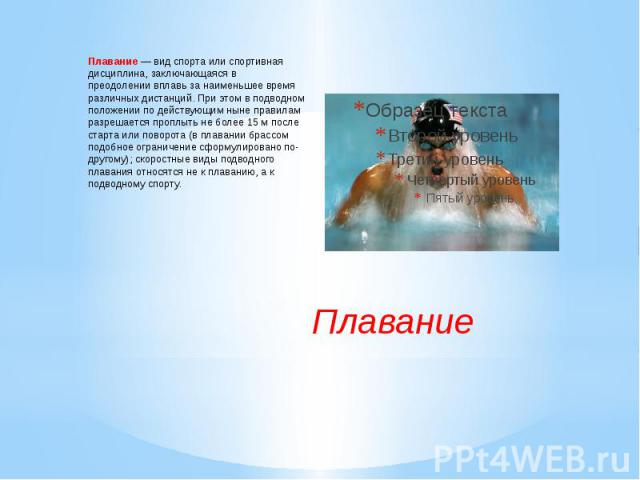 Плавание—вид спорта или спортивная дисциплина, заключающаяся в преодолениивплавьза наименьшее время различных дистанций. При этом в подводном положении по действующим ныне правилам разрешается проплыть не более 15м после старта или поворота (в …