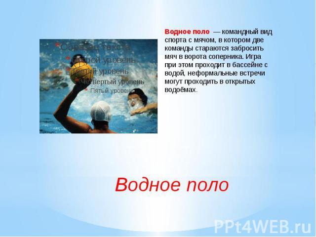 Водное поло— командный вид спорта с мячом, в котором две команды стараются забросить мяч вворота соперника. Игра при этом проходит вбассейнес водой, неформальные встречи могут проходить в открытых водоёмах.Водное поло