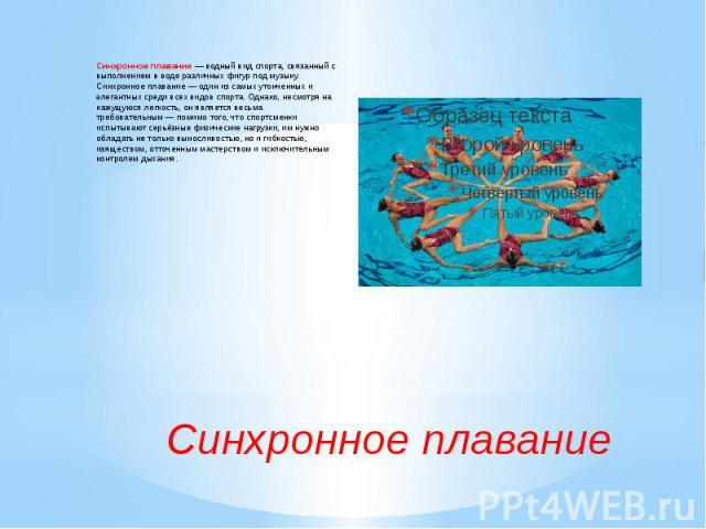 Синхронное плавание— водный вид спорта, связанный с выполнением в воде различных фигур под музыку. Синхронное плавание— один из самых утонченных и элегантных среди всех видов спорта. Однако, несмотря на кажущуюся легкость, он является весьма требо…