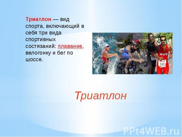 Триатлон— вид спорта, включающий в себя три вида спортивных состязаний:плавание, велогонкуибег по шоссе. Триатлон