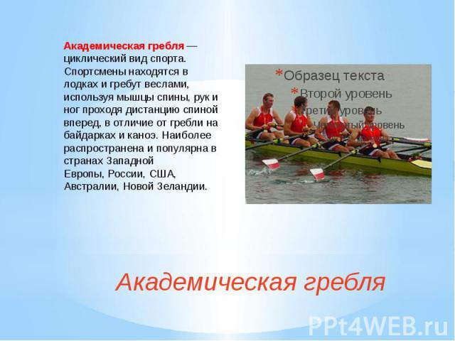 Академическая гребляАкадемическаягребля— циклический вид спорта. Спортсмены находятся в лодках и гребут веслами, используя мышцы спины, рук и ног проходя дистанцию спиной вперед, в отличие от гребли на байдарках и каноэ. Наиболее распрос…