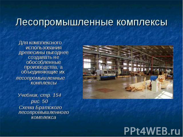Лесопромышленные комплексы Для комплексного использования древесины выгоднее создавать не обособленные производства, а объединяющие их лесопромышленные комплексыУчебник, стр. 154 рис. 50 Схема Братского лесопромышленного комплекса