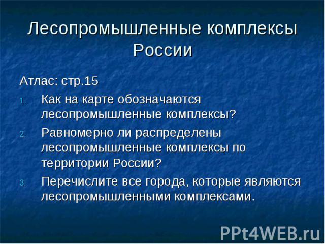 Лесопромышленные комплексы России Атлас: стр.15Как на карте обозначаются лесопромышленные комплексы?Равномерно ли распределены лесопромышленные комплексы по территории России?Перечислите все города, которые являются лесопромышленными комплексами.