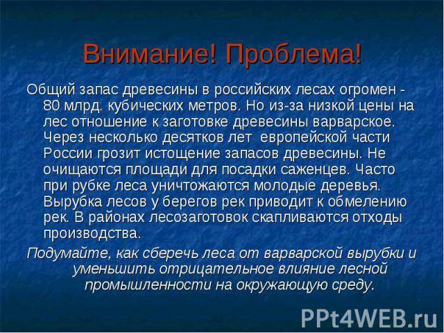 Внимание! Проблема! Общий запас древесины в российских лесах огромен - 80 млрд. кубических метров. Но из-за низкой цены на лес отношение к заготовке древесины варварское. Через несколько десятков лет европейской части России грозит истощение запасов…