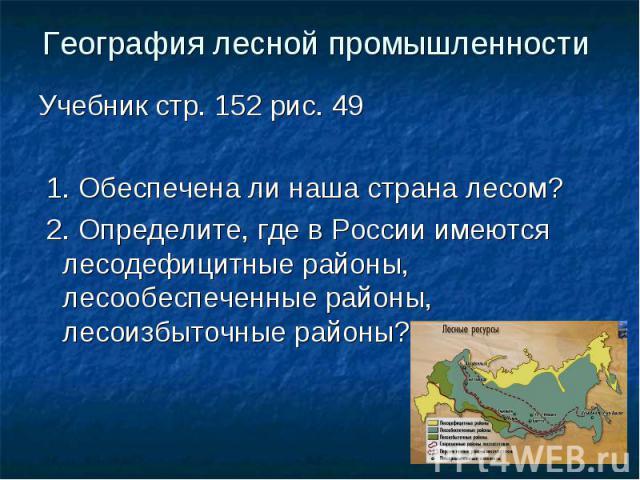 География лесной промышленности Учебник стр. 152 рис. 49 1. Обеспечена ли наша страна лесом? 2. Определите, где в России имеются лесодефицитные районы, лесообеспеченные районы, лесоизбыточные районы?