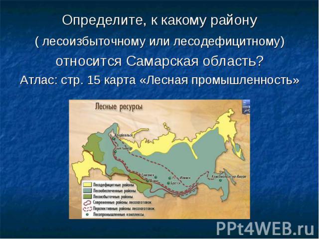 Определите, к какому району ( лесоизбыточному или лесодефицитному) относится Самарская область?Атлас: стр. 15 карта «Лесная промышленность»