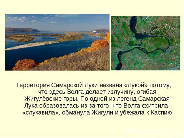 Территория Самарской Луки названа «Лукой» потому, что здесь Волга делает излучину, огибая Жигулёвские горы. По одной из легенд Самарская Лука образовалась из-за того, что Волга схитрила, «слукавила», обманула Жигули и убежала к Каспию