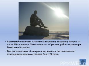 Бронзовый памятник Василию Макаровичу Шукшину открыт 25 июля 2004 г. на горе Пик