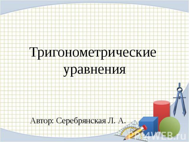 Тригонометрические уравненияАвтор: Серебрянская Л. А.