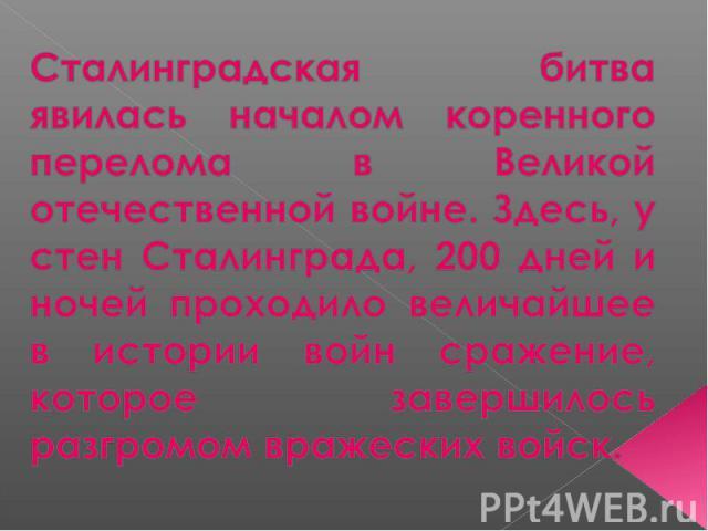 Сталинградская битва явилась началом коренного перелома в Великой отечественной войне. Здесь, у стен Сталинграда, 200 дней и ночей проходило величайшее в истории войн сражение, которое завершилось разгромом вражеских войск.