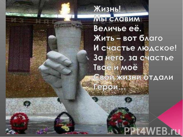 Жизнь!Мы славим Величье её.Жить – вот благоИ счастье людское!За него, за счастье Твоё и моёСвои жизни отдали Герои…