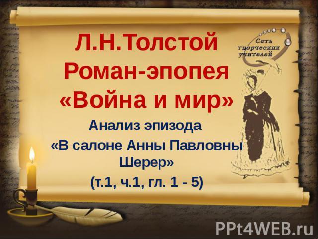 Л.Н.ТолстойРоман-эпопея «Война и мир» Анализ эпизода «В салоне Анны Павловны Шерер»(т.1, ч.1, гл. 1 - 5)