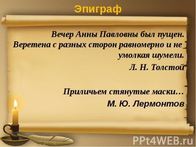 ЭпиграфВечер Анны Павловны был пущен.Веретена с разных сторон равномерно и не умолкая шумели.Л. Н. ТолстойПриличьем стянутые маски…М. Ю. Лермонтов
