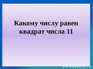 Какому числу равен квадрат числа 11