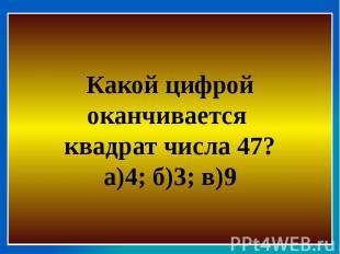 Какой цифрой оканчивается квадрат числа 47?а)4; б)3; в)9