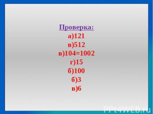 Проверка:а)121в)512в)104=1002г)15б)100б)3в)6