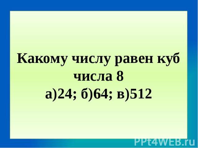 Какому числу равен куб числа 8а)24; б)64; в)512