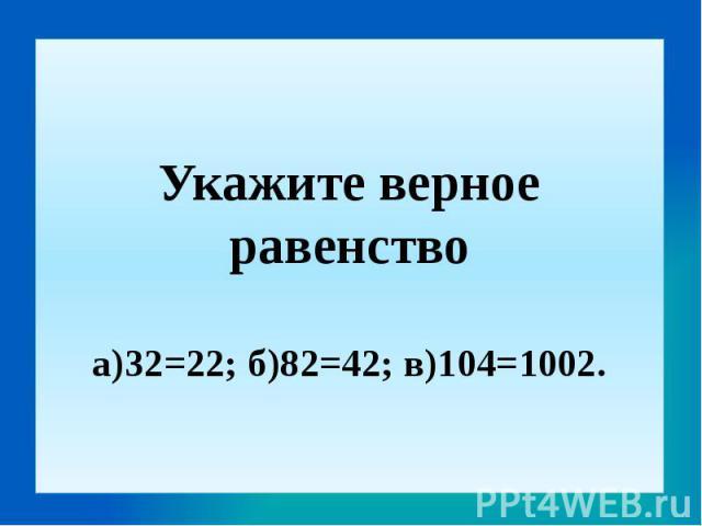 Укажите верное равенствоа)32=22; б)82=42; в)104=1002.