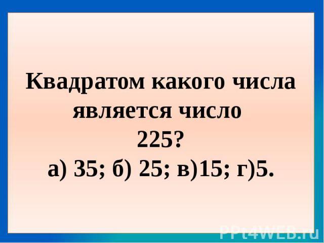 Квадратом какого числа является число 225?а) 35; б) 25; в)15; г)5.