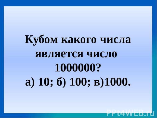 Кубом какого числа является число 1000000?а) 10; б) 100; в)1000.