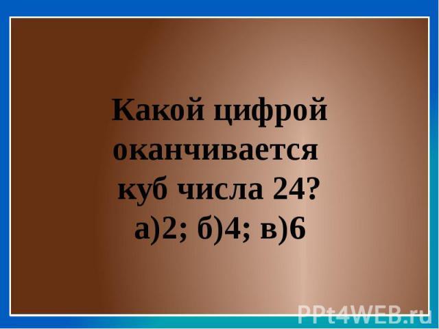 Какой цифрой оканчивается куб числа 24?а)2; б)4; в)6