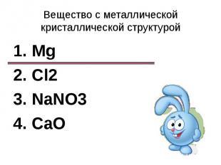 Вещество с металлической кристаллической структурой1. Mg2. Cl23. NaNO34. CaO