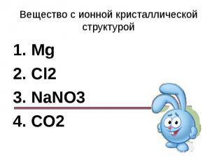 Вещество с ионной кристаллической структурой1. Mg2. Cl23. NaNO34. CO2